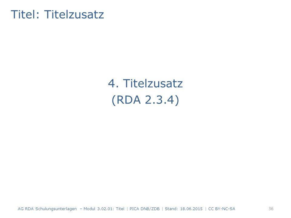 Titel: Titelzusatz 4. Titelzusatz (RDA 2.3.4) AG RDA Schulungsunterlagen – Modul 3.02.01: Titel | PICA DNB/ZDB | Stand: 18.06.2015 | CC BY-NC-SA 36