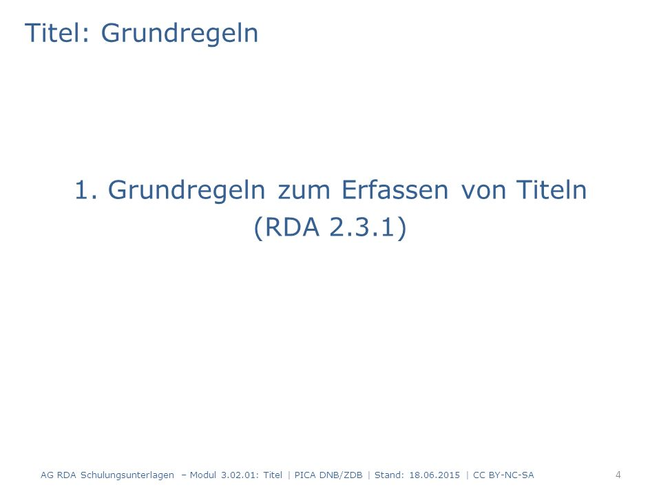 Titel: Zusammenfassung -2- Aber: – Paralleltitel bei Monografien: Nur bis zu zwei sind obligatorisch – Titelzusatz: Nur einer ist obligatorisch Abweichender Titel (RDA 2.3.6) ist Standardelement nur für fortlaufende und integrierende Ressourcen Informationsquelle richtet sich nach der Titelart Für den Haupttitel ist bevorzugte Informationsquelle nach Form der Beschreibung und Format der Ressource entscheidend (RDA 2.2.2-2.2.3) AG RDA Schulungsunterlagen – Modul 3.02.01: Titel | PICA DNB/ZDB | Stand: 18.06.2015 | CC BY-NC-SA 95