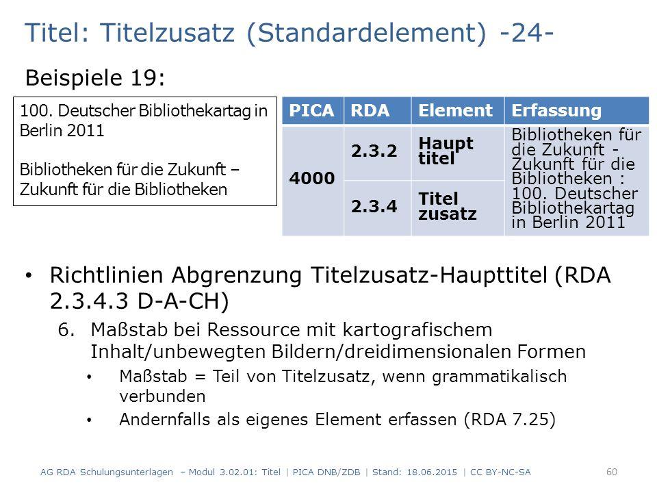 Titel: Titelzusatz (Standardelement) -24- Beispiele 19: Richtlinien Abgrenzung Titelzusatz-Haupttitel (RDA 2.3.4.3 D-A-CH) 6.Maßstab bei Ressource mit kartografischem Inhalt/unbewegten Bildern/dreidimensionalen Formen Maßstab = Teil von Titelzusatz, wenn grammatikalisch verbunden Andernfalls als eigenes Element erfassen (RDA 7.25) 100.