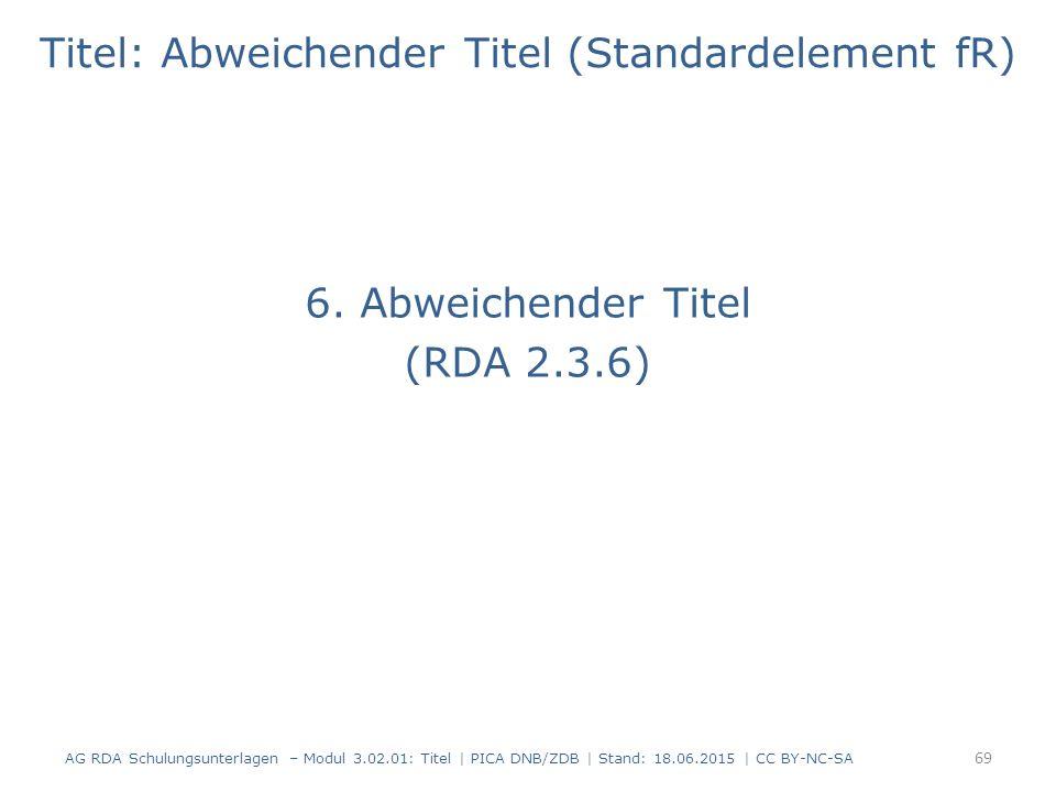 Titel: Abweichender Titel (Standardelement fR) 6. Abweichender Titel (RDA 2.3.6) AG RDA Schulungsunterlagen – Modul 3.02.01: Titel | PICA DNB/ZDB | St