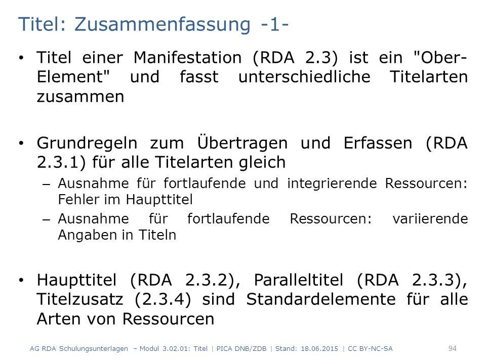Titel: Zusammenfassung -1- Titel einer Manifestation (RDA 2.3) ist ein Ober- Element und fasst unterschiedliche Titelarten zusammen Grundregeln zum Übertragen und Erfassen (RDA 2.3.1) für alle Titelarten gleich – Ausnahme für fortlaufende und integrierende Ressourcen: Fehler im Haupttitel – Ausnahme für fortlaufende Ressourcen: variierende Angaben in Titeln Haupttitel (RDA 2.3.2), Paralleltitel (RDA 2.3.3), Titelzusatz (2.3.4) sind Standardelemente für alle Arten von Ressourcen AG RDA Schulungsunterlagen – Modul 3.02.01: Titel | PICA DNB/ZDB | Stand: 18.06.2015 | CC BY-NC-SA 94