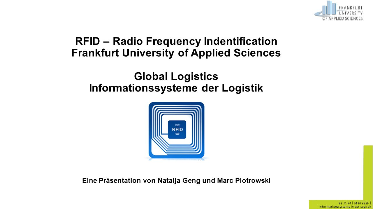 GL M.Sc | SoSe 2015 | Informationssysteme in der Logistik RFID – Radio Frequency Indentification Frankfurt University of Applied Sciences Global Logistics Informationssysteme der Logistik Eine Präsentation von Natalja Geng und Marc Piotrowski