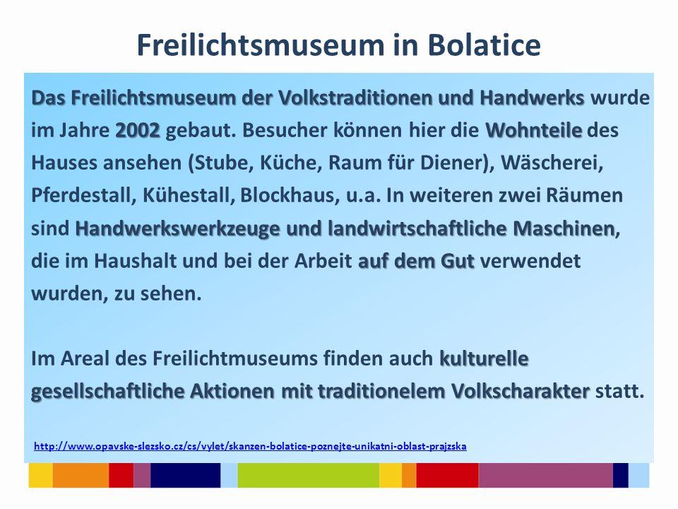 Freilichtsmuseum in Bolatice Das Freilichtsmuseum der Volkstraditionen und Handwerks Das Freilichtsmuseum der Volkstraditionen und Handwerks wurde 2002Wohnteile im Jahre 2002 gebaut.