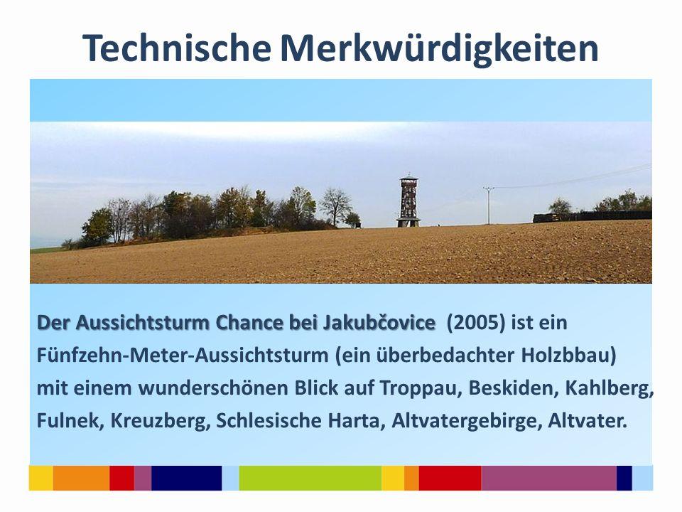 Technische Merkwürdigkeiten Der Aussichtsturm Chance bei Jakubčovice Der Aussichtsturm Chance bei Jakubčovice (2005) ist ein Fünfzehn-Meter-Aussichtsturm (ein überbedachter Holzbbau) mit einem wunderschönen Blick auf Troppau, Beskiden, Kahlberg, Fulnek, Kreuzberg, Schlesische Harta, Altvatergebirge, Altvater.
