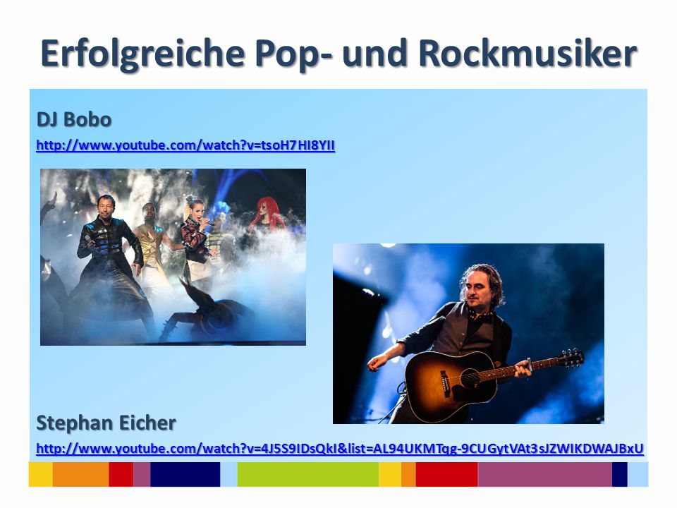 Erfolgreiche Pop- und Rockmusiker DJ Bobo http://www.youtube.com/watch?v=tsoH7HI8YII Stephan Eicher http://www.youtube.com/watch?v=4J5S9IDsQkI&list=AL