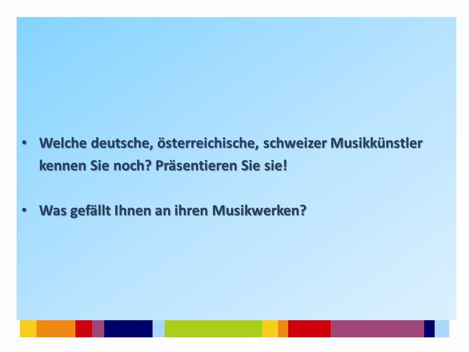 Welche deutsche, österreichische, schweizer Musikkünstler Welche deutsche, österreichische, schweizer Musikkünstler kennen Sie noch? Präsentieren Sie