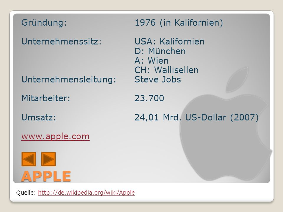 APPLE Quelle: http://de.wikipedia.org/wiki/Applehttp://de.wikipedia.org/wiki/Apple Gründung: 1976 (in Kalifornien) Unternehmenssitz:USA: Kalifornien D: München A: Wien CH: Wallisellen Unternehmensleitung: Steve Jobs Mitarbeiter: 23.700 Umsatz: 24,01 Mrd.