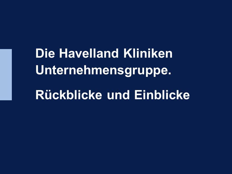 Die Havelland Kliniken Unternehmensgruppe Rückblicke und Ausblicke Die Havelland Kliniken Unternehmensgruppe. Rückblicke und Einblicke