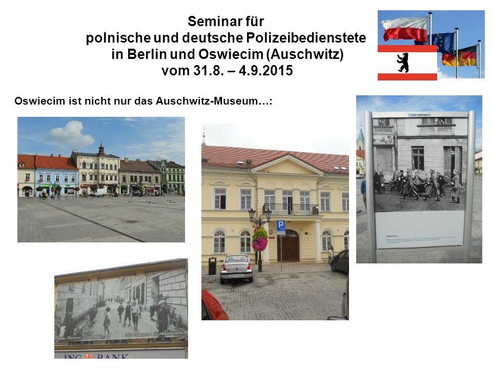 Seminar für polnische und deutsche Polizeibedienstete in Berlin und Oswiecim (Auschwitz) vom 31.8. – 4.9.2015 Oswiecim ist nicht nur das Auschwitz-Mus