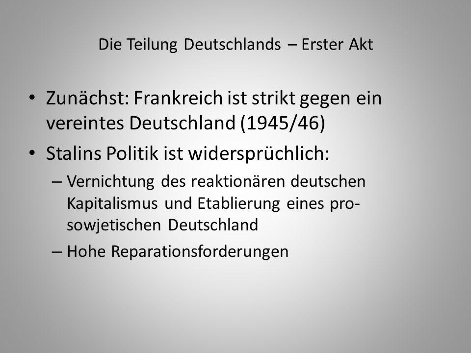 Die Teilung Deutschlands – Erster Akt Zunächst: Frankreich ist strikt gegen ein vereintes Deutschland (1945/46) Stalins Politik ist widersprüchlich: –