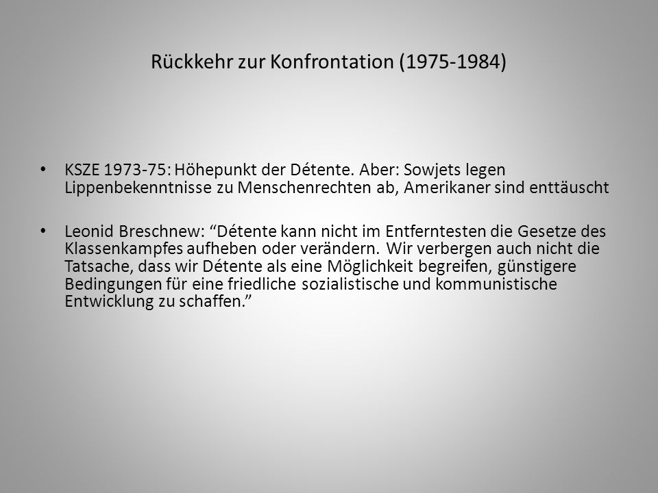Rückkehr zur Konfrontation (1975-1984) KSZE 1973-75: Höhepunkt der Détente. Aber: Sowjets legen Lippenbekenntnisse zu Menschenrechten ab, Amerikaner s