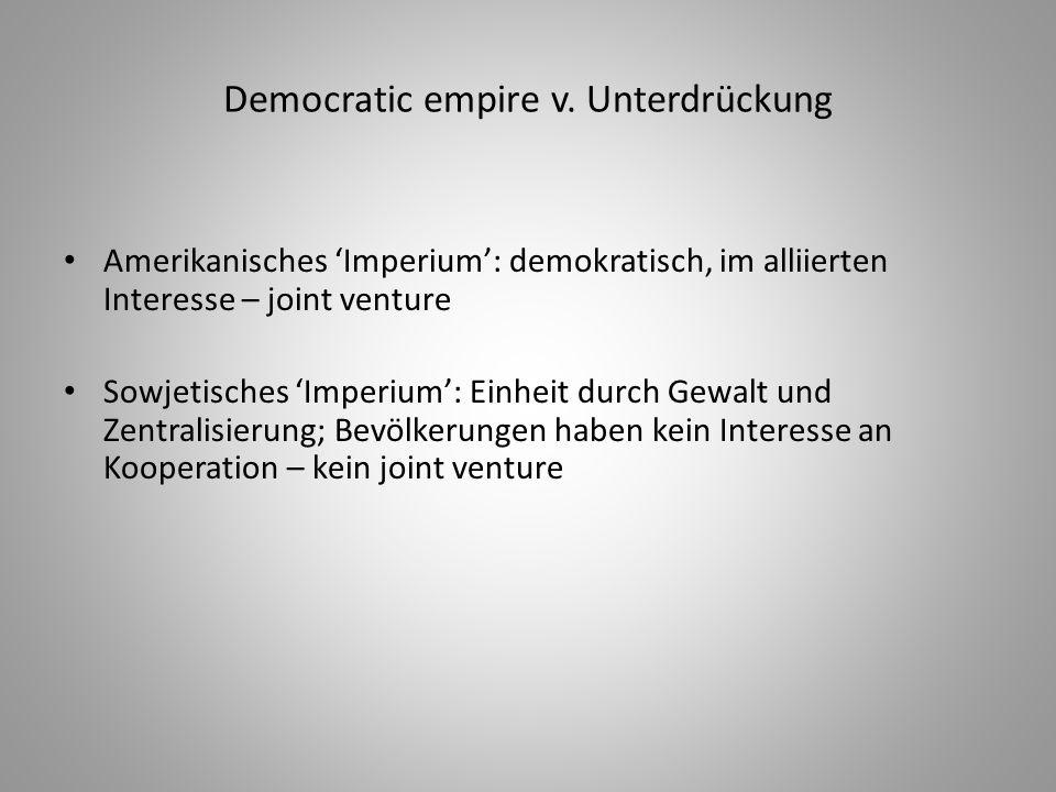 Democratic empire v. Unterdrückung Amerikanisches 'Imperium': demokratisch, im alliierten Interesse – joint venture Sowjetisches 'Imperium': Einheit d