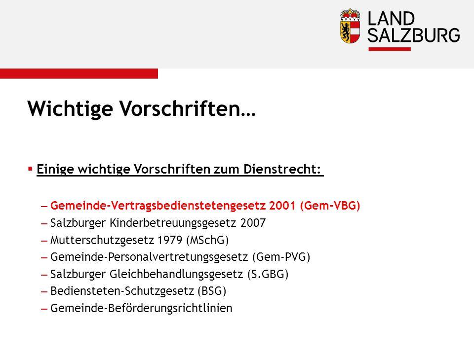 Wichtige Vorschriften…  Einige wichtige Vorschriften zum Dienstrecht: –Gemeinde-Vertragsbedienstetengesetz 2001 (Gem-VBG) –Salzburger Kinderbetreuungsgesetz 2007 –Mutterschutzgesetz 1979 (MSchG) –Gemeinde-Personalvertretungsgesetz (Gem-PVG) –Salzburger Gleichbehandlungsgesetz (S.GBG) –Bediensteten-Schutzgesetz (BSG) –Gemeinde-Beförderungsrichtlinien