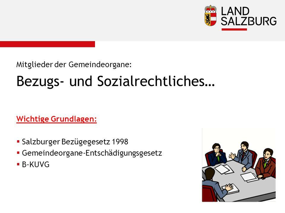 Mitglieder der Gemeindeorgane: Bezugs- und Sozialrechtliches… Wichtige Grundlagen:  Salzburger Bezügegesetz 1998  Gemeindeorgane-Entschädigungsgesetz  B-KUVG