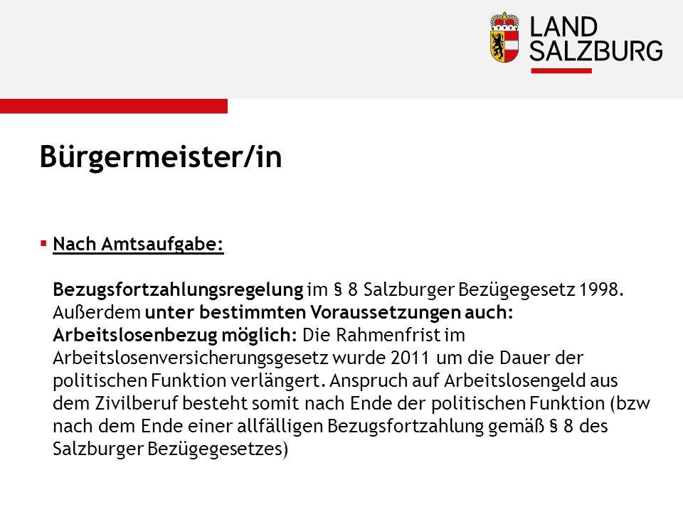 Bürgermeister/in  Nach Amtsaufgabe: Bezugsfortzahlungsregelung im § 8 Salzburger Bezügegesetz 1998. Außerdem unter bestimmten Voraussetzungen auch: A