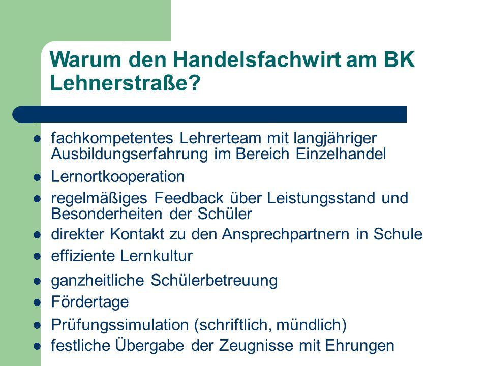 Warum den Handelsfachwirt am BK Lehnerstraße? fachkompetentes Lehrerteam mit langjähriger Ausbildungserfahrung im Bereich Einzelhandel Lernortkooperat