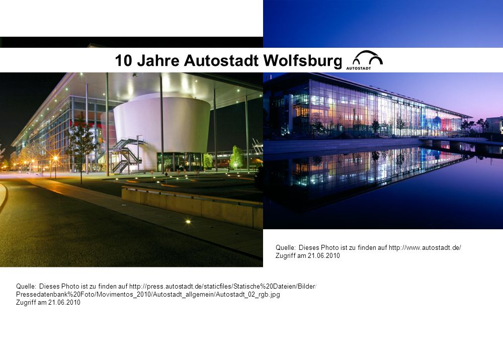 Quelle: Dieses Photo ist zu finden auf http://www.autostadt.de/ Zugriff am 21.06.2010 Quelle: Dieses Photo ist zu finden auf http://press.autostadt.de/staticfiles/Statische%20Dateien/Bilder / Pressedatenbank%20Foto/Movimentos_2010/Autostadt_allgemein/Autostadt_02_rgb.jpg Zugriff am 21.06.2010 10 Jahre Autostadt Wolfsburg