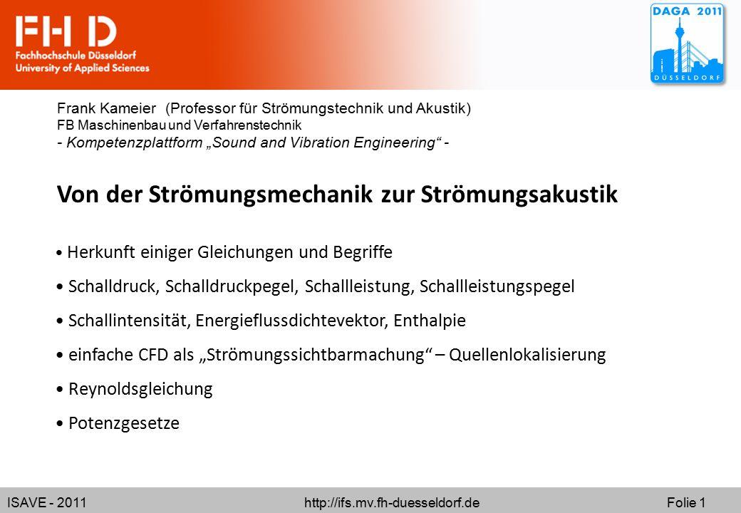 ISAVE - 2011 http://ifs.mv.fh-duesseldorf.de Folie 1 Von der Strömungsmechanik zur Strömungsakustik Frank Kameier (Professor für Strömungstechnik und