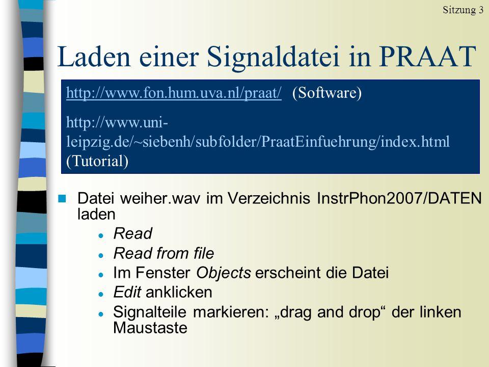 """Laden einer Signaldatei in PRAAT n Datei weiher.wav im Verzeichnis InstrPhon2007/DATEN laden l Read l Read from file l Im Fenster Objects erscheint die Datei l Edit anklicken l Signalteile markieren: """"drag and drop der linken Maustaste Sitzung 3 http://www.fon.hum.uva.nl/praat/http://www.fon.hum.uva.nl/praat/ (Software) http://www.uni- leipzig.de/~siebenh/subfolder/PraatEinfuehrung/index.html (Tutorial)"""