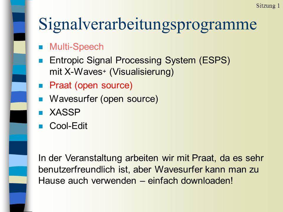 Signalverarbeitungsprogramme n Multi-Speech n Entropic Signal Processing System (ESPS) mit X-Waves + (Visualisierung) n Praat (open source) n Wavesurfer (open source) n XASSP n Cool-Edit Sitzung 1 In der Veranstaltung arbeiten wir mit Praat, da es sehr benutzerfreundlich ist, aber Wavesurfer kann man zu Hause auch verwenden – einfach downloaden!