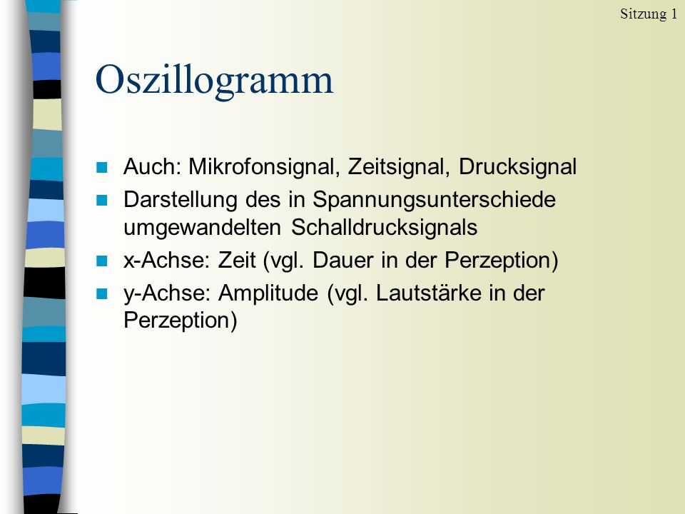 Oszillogramm n Auch: Mikrofonsignal, Zeitsignal, Drucksignal n Darstellung des in Spannungsunterschiede umgewandelten Schalldrucksignals n x-Achse: Ze