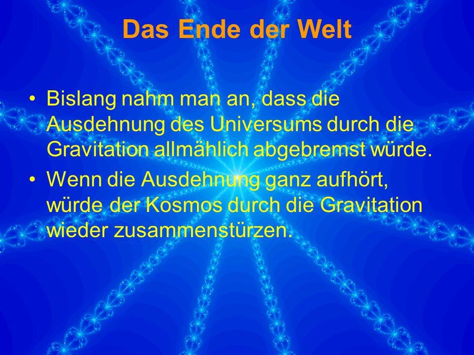 Das Ende der Welt Bislang nahm man an, dass die Ausdehnung des Universums durch die Gravitation allmählich abgebremst würde.