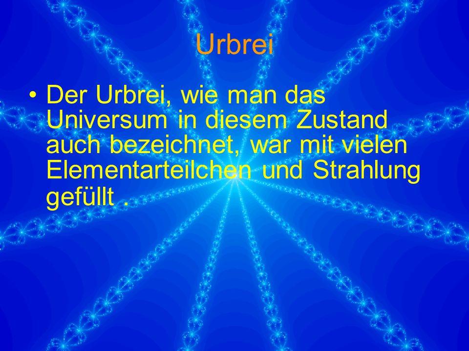 Urbrei Der Urbrei, wie man das Universum in diesem Zustand auch bezeichnet, war mit vielen Elementarteilchen und Strahlung gefüllt.