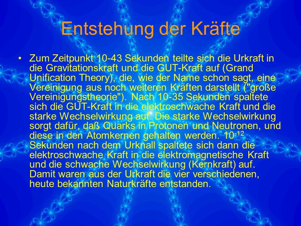 Entstehung der Kräfte Zum Zeitpunkt 10-43 Sekunden teilte sich die Urkraft in die Gravitationskraft und die GUT-Kraft auf (Grand Unification Theory), die, wie der Name schon sagt, eine Vereinigung aus noch weiteren Kräften darstellt ( große Vereinigungstheorie ).