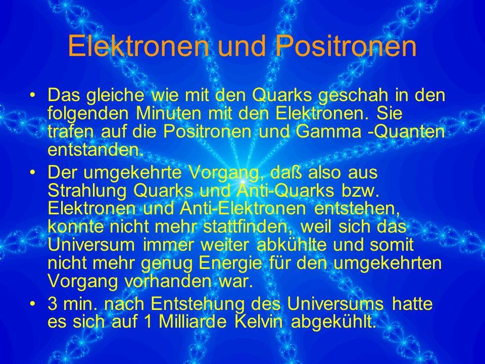 Elektronen und Positronen Das gleiche wie mit den Quarks geschah in den folgenden Minuten mit den Elektronen.