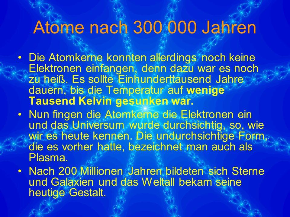 Atome nach 300 000 Jahren Die Atomkerne konnten allerdings noch keine Elektronen einfangen, denn dazu war es noch zu heiß.