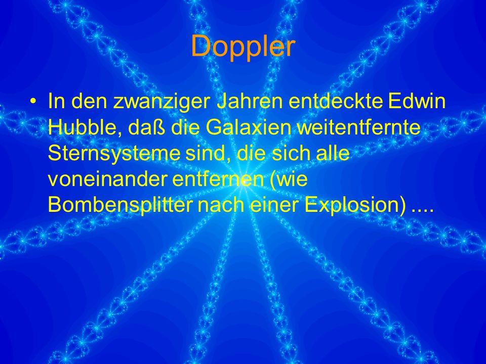 Doppler In den zwanziger Jahren entdeckte Edwin Hubble, daß die Galaxien weitentfernte Sternsysteme sind, die sich alle voneinander entfernen (wie Bombensplitter nach einer Explosion)....