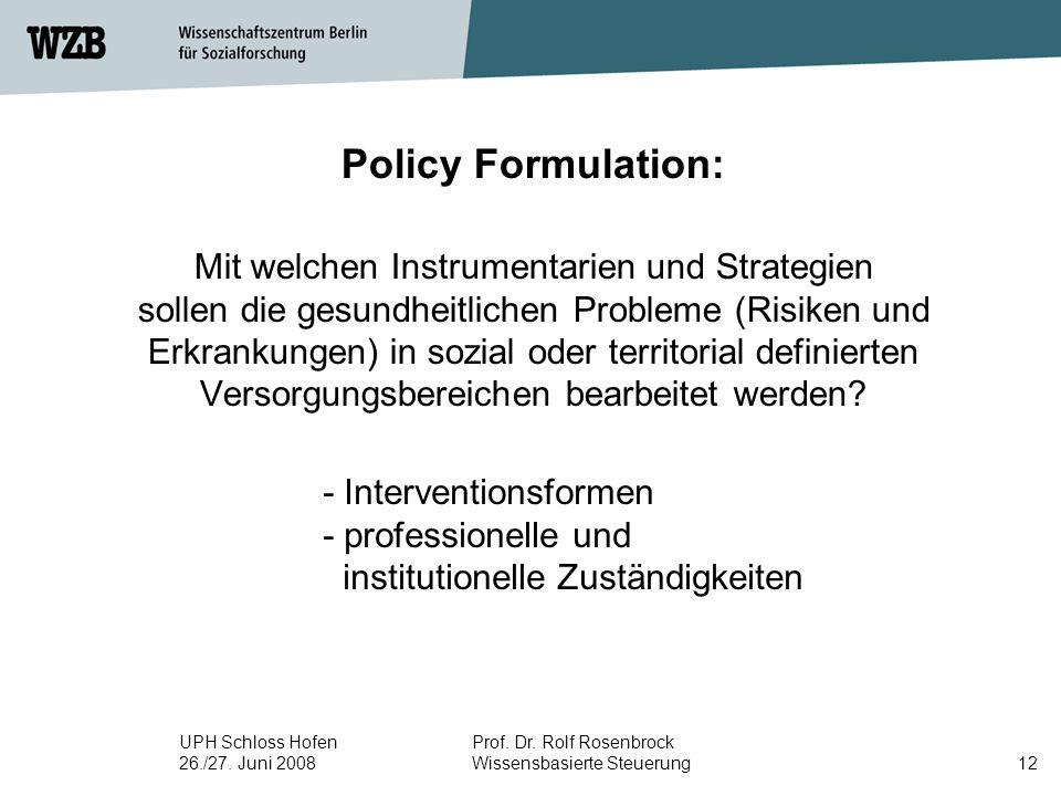 UPH Schloss Hofen 26./27. Juni 2008 Prof. Dr. Rolf Rosenbrock Wissensbasierte Steuerung12 Policy Formulation: Mit welchen Instrumentarien und Strategi