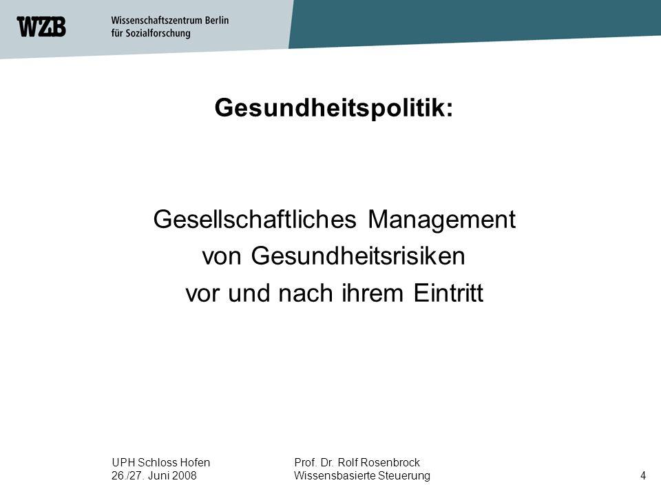 UPH Schloss Hofen 26./27. Juni 2008 Prof. Dr. Rolf Rosenbrock Wissensbasierte Steuerung4 Gesundheitspolitik: Gesellschaftliches Management von Gesundh