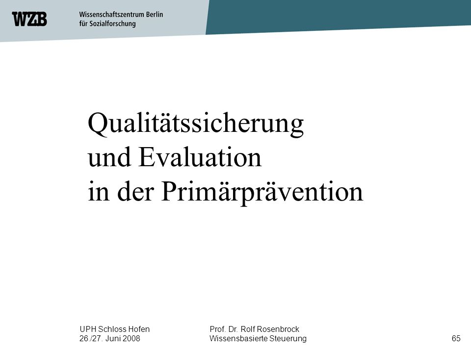 UPH Schloss Hofen 26./27. Juni 2008 Prof. Dr. Rolf Rosenbrock Wissensbasierte Steuerung65 Qualitätssicherung und Evaluation in der Primärprävention