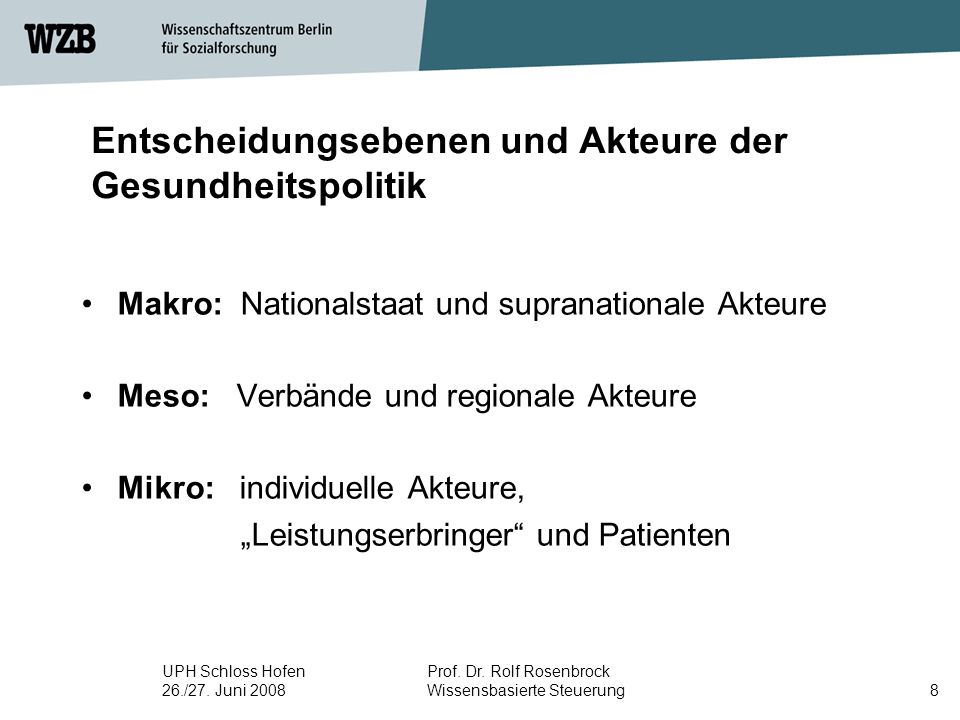 UPH Schloss Hofen 26./27. Juni 2008 Prof. Dr. Rolf Rosenbrock Wissensbasierte Steuerung8 Entscheidungsebenen und Akteure der Gesundheitspolitik Makro: