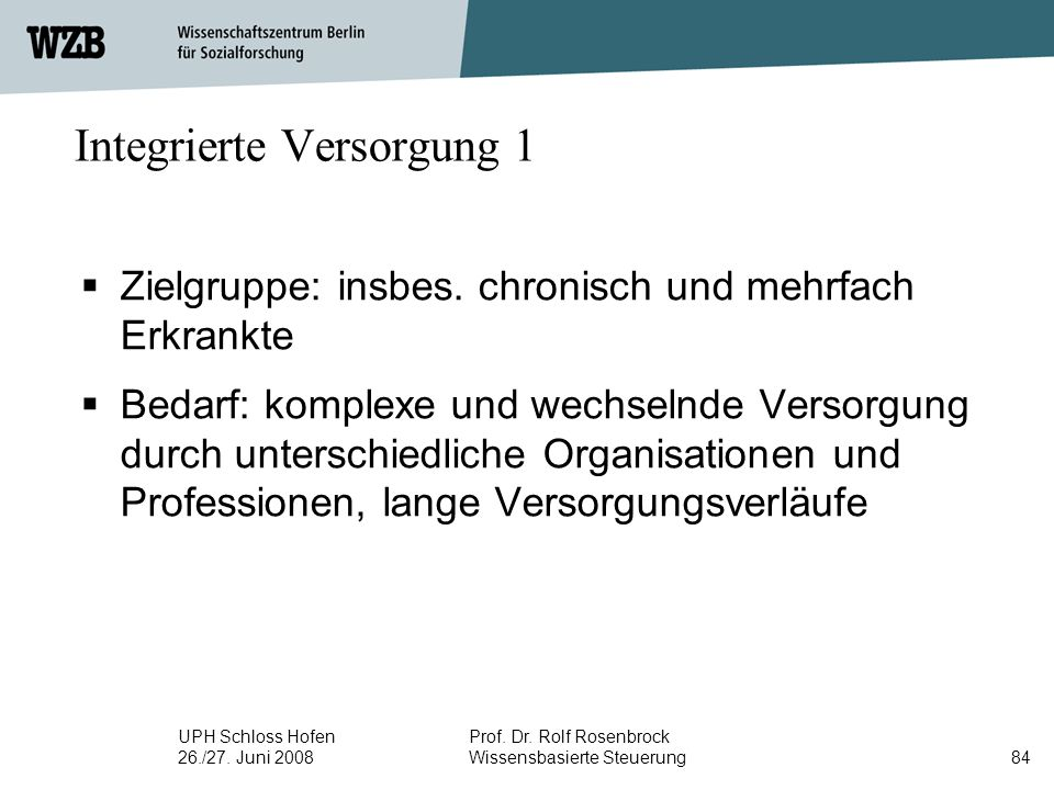 UPH Schloss Hofen 26./27. Juni 2008 Prof. Dr. Rolf Rosenbrock Wissensbasierte Steuerung84 Integrierte Versorgung 1  Zielgruppe: insbes. chronisch und
