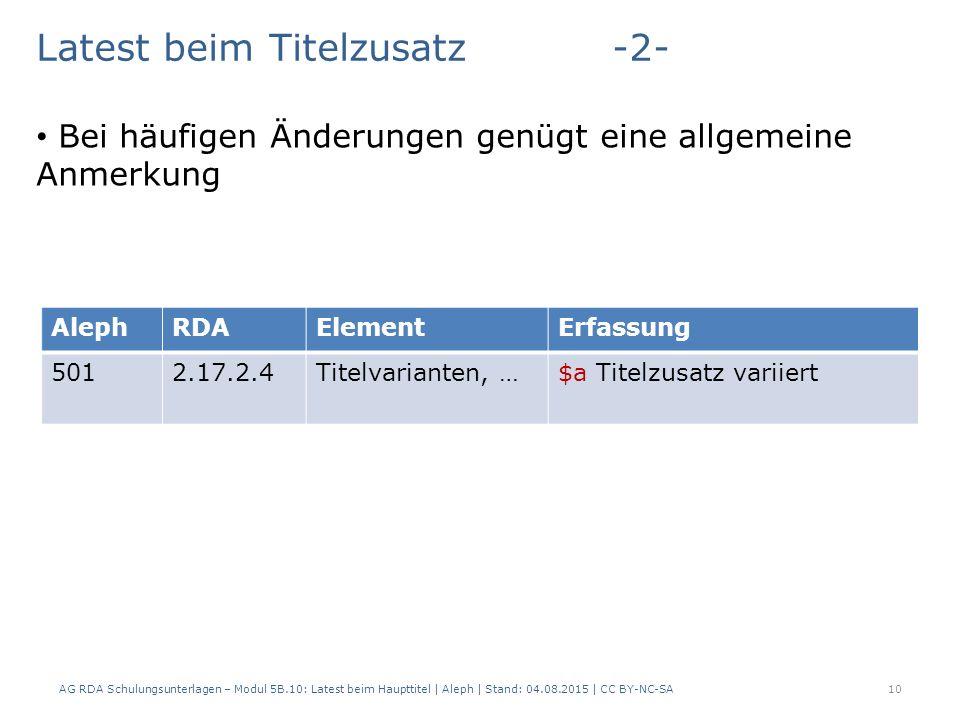 AG RDA Schulungsunterlagen – Modul 5B.10: Latest beim Haupttitel | Aleph | Stand: 04.08.2015 | CC BY-NC-SA10 Latest beim Titelzusatz-2- Bei häufigen Änderungen genügt eine allgemeine Anmerkung AlephRDAElementErfassung 5012.17.2.4Titelvarianten, …$a Titelzusatz variiert