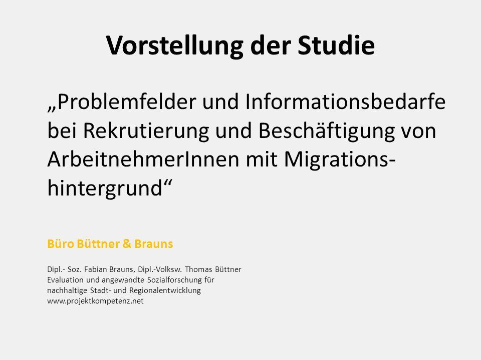 """Vorstellung der Studie """"Problemfelder und Informationsbedarfe bei Rekrutierung und Beschäftigung von ArbeitnehmerInnen mit Migrations- hintergrund Büro Büttner & Brauns Dipl.- Soz."""