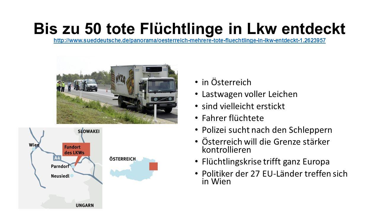 Bis zu 50 tote Flüchtlinge in Lkw entdeckt http://www.sueddeutsche.de/panorama/oesterreich-mehrere-tote-fluechtlinge-in-lkw-entdeckt-1.2623957 http://www.sueddeutsche.de/panorama/oesterreich-mehrere-tote-fluechtlinge-in-lkw-entdeckt-1.2623957 in Österreich Lastwagen voller Leichen sind vielleicht erstickt Fahrer flüchtete Polizei sucht nach den Schleppern Österreich will die Grenze stärker kontrollieren Flüchtlingskrise trifft ganz Europa Politiker der 27 EU-Länder treffen sich in Wien
