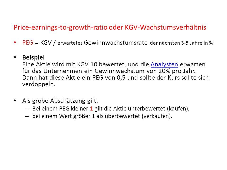 Price-earnings-to-growth-ratio oder KGV-Wachstumsverhältnis PEG = KGV / erwartetes Gewinnwachstumsrate der nächsten 3-5 Jahre in % Beispiel Eine Aktie wird mit KGV 10 bewertet, und die Analysten erwarten für das Unternehmen ein Gewinnwachstum von 20% pro Jahr.