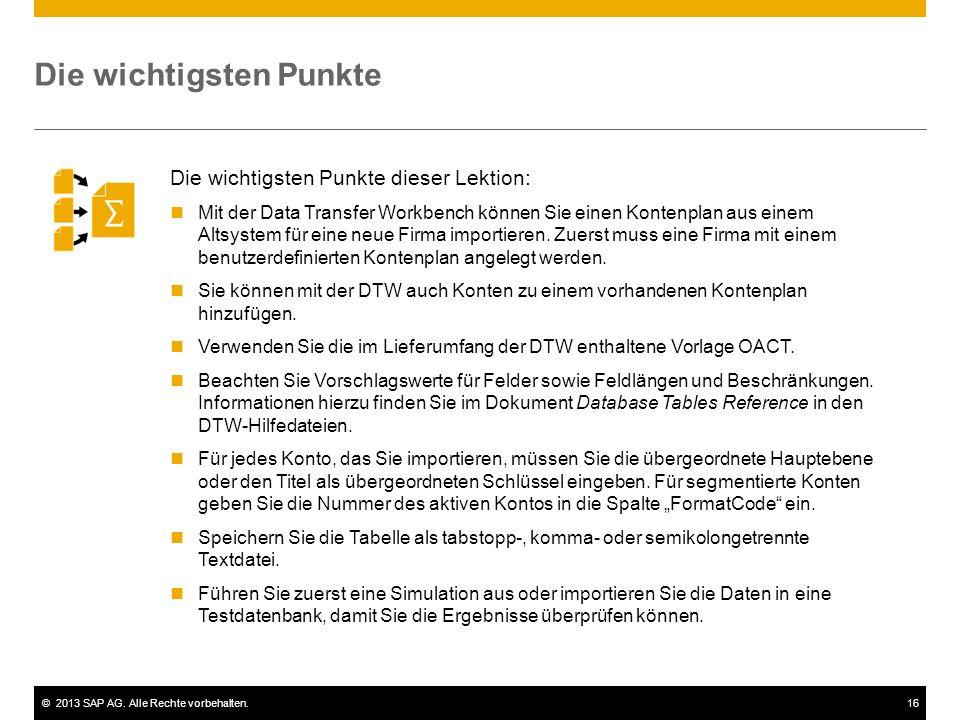 ©2013 SAP AG. Alle Rechte vorbehalten.16 Die wichtigsten Punkte Die wichtigsten Punkte dieser Lektion: Mit der Data Transfer Workbench können Sie eine