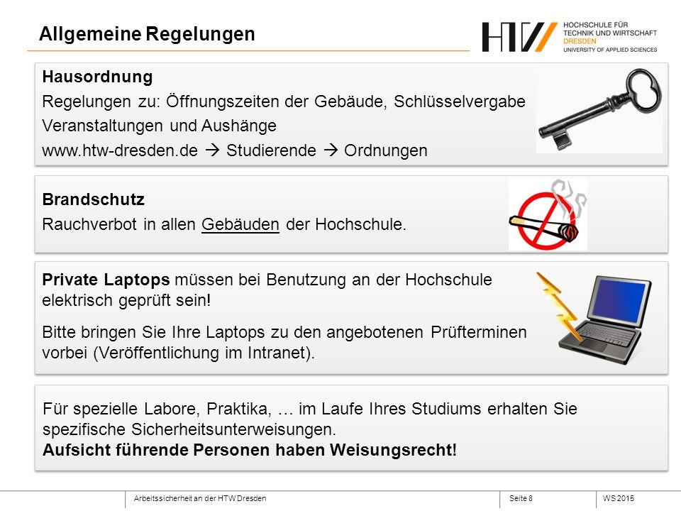Arbeitssicherheit an der HTW DresdenWS 2015Seite 8 Allgemeine Regelungen Hausordnung Regelungen zu: Öffnungszeiten der Gebäude, Schlüsselvergabe Veranstaltungen und Aushänge www.htw-dresden.de  Studierende  Ordnungen Brandschutz Rauchverbot in allen Gebäuden der Hochschule.