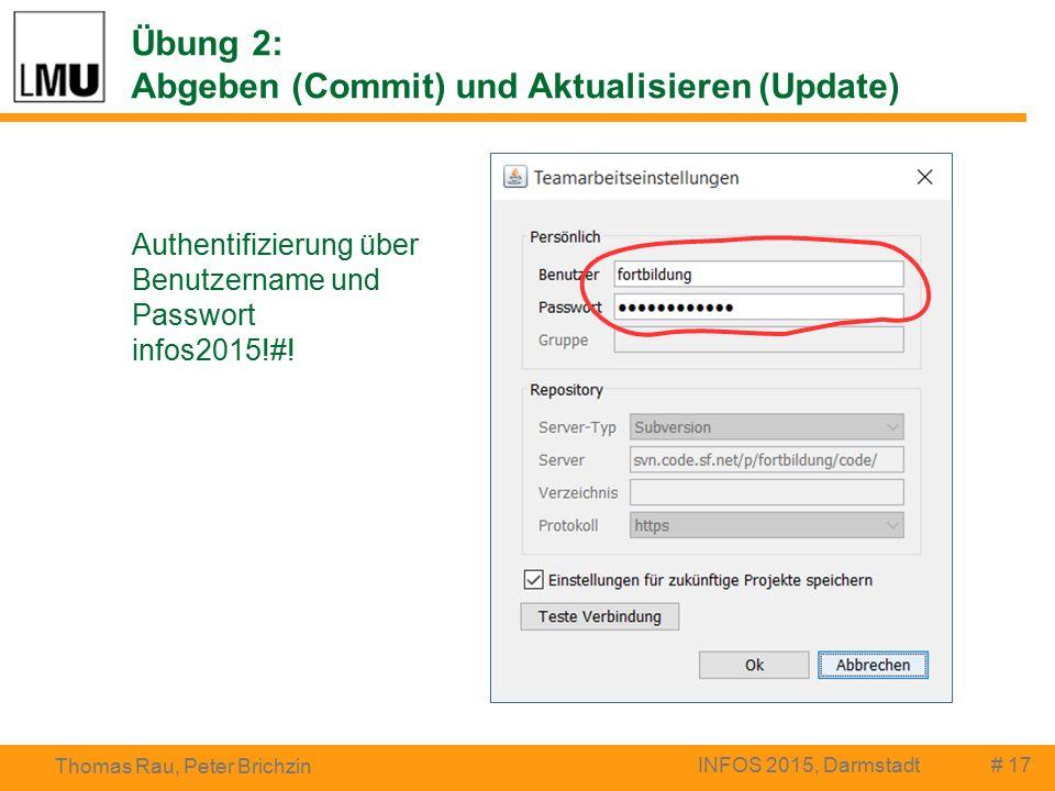 Übung 2: Abgeben (Commit) und Aktualisieren (Update) # 17 Thomas Rau, Peter Brichzin INFOS 2015, Darmstadt Authentifizierung über Benutzername und Passwort infos2015!#!