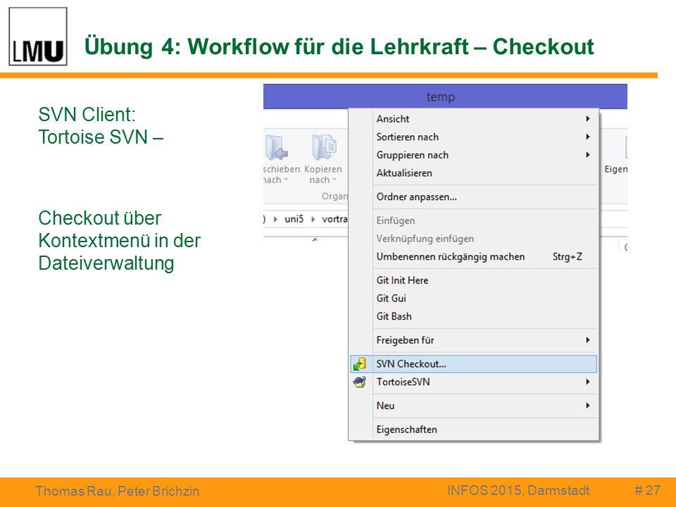 Übung 4: Workflow für die Lehrkraft – Checkout # 27 Thomas Rau, Peter Brichzin INFOS 2015, Darmstadt SVN Client: Tortoise SVN – Checkout über Kontextmenü in der Dateiverwaltung