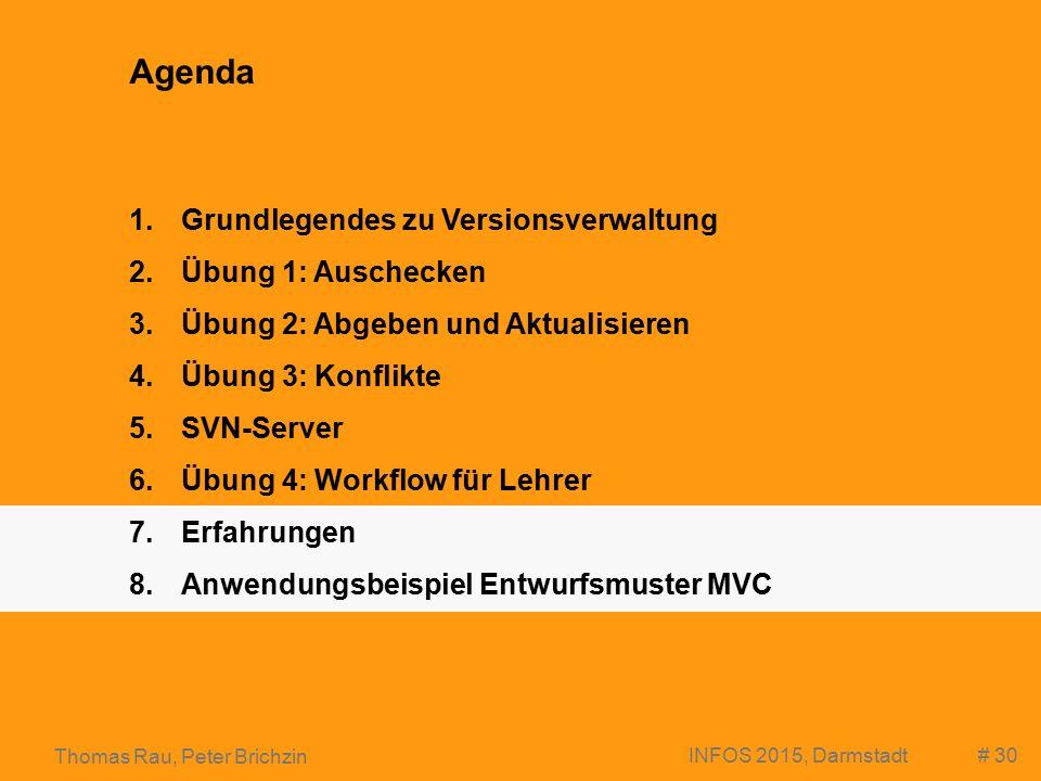 # 30 Thomas Rau, Peter Brichzin INFOS 2015, Darmstadt Agenda 1.Grundlegendes zu Versionsverwaltung 2.Übung 1: Auschecken 3.Übung 2: Abgeben und Aktualisieren 4.Übung 3: Konflikte 5.SVN-Server 6.Übung 4: Workflow für Lehrer 7.Erfahrungen 8.Anwendungsbeispiel Entwurfsmuster MVC