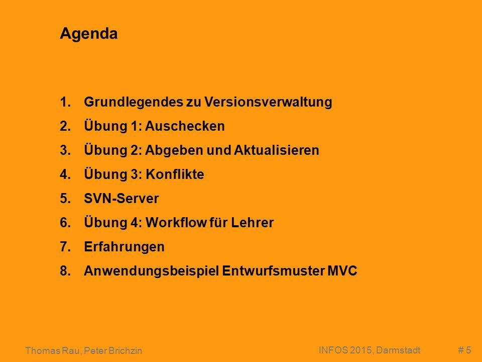 # 5 Thomas Rau, Peter Brichzin INFOS 2015, Darmstadt Agenda 1.Grundlegendes zu Versionsverwaltung 2.Übung 1: Auschecken 3.Übung 2: Abgeben und Aktualisieren 4.Übung 3: Konflikte 5.SVN-Server 6.Übung 4: Workflow für Lehrer 7.Erfahrungen 8.Anwendungsbeispiel Entwurfsmuster MVC