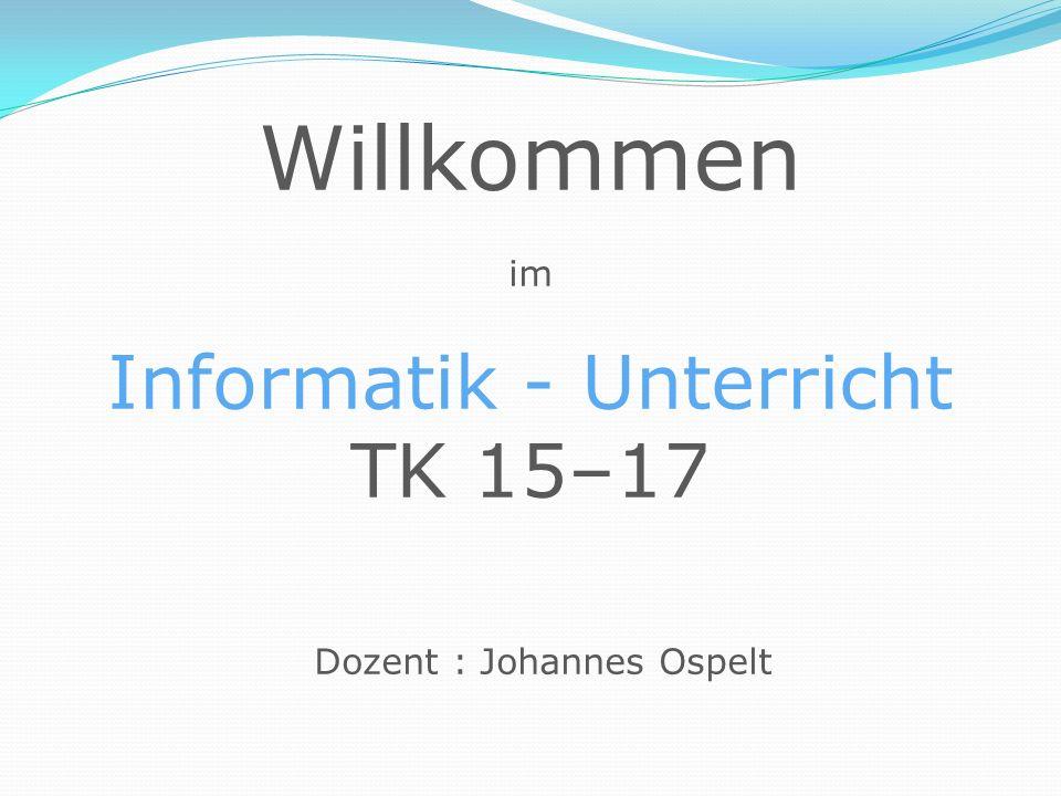 Willkommen im Informatik - Unterricht TK 15–17 Dozent : Johannes Ospelt