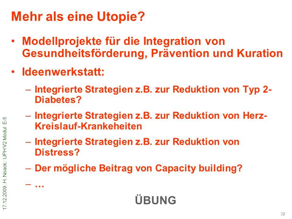 17.12.2009. H. Noack:: UPH V2 Modul E-5 32 Mehr als eine Utopie? Modellprojekte für die Integration von Gesundheitsförderung, Prävention und Kuration
