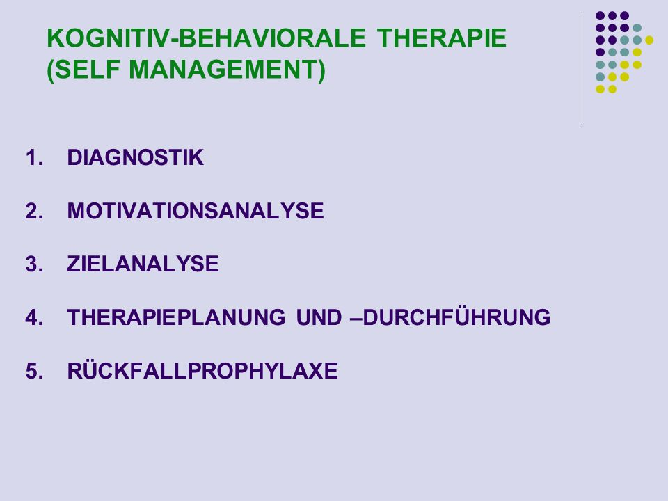 KOGNITIV-BEHAVIORALE THERAPIE (SELF MANAGEMENT) 1.DIAGNOSTIK 2.MOTIVATIONSANALYSE 3.ZIELANALYSE 4.THERAPIEPLANUNG UND –DURCHFÜHRUNG 5.RÜCKFALLPROPHYLA