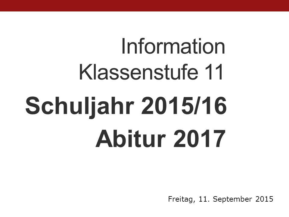 Information Klassenstufe 11 Schuljahr 2015/16 Freitag, 11. September 2015 Abitur 2017